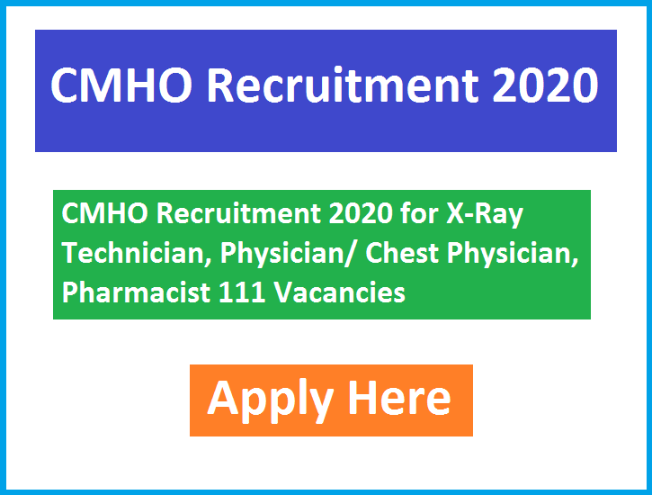 CMHO Recruitment 2020 for X-Ray Technician, Physician/ Chest Physician, Pharmacist 111 Vacancies