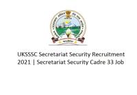 UKSSSC Secretariat Security Recruitment 2021, Secretariat Security Cadre 33 Job